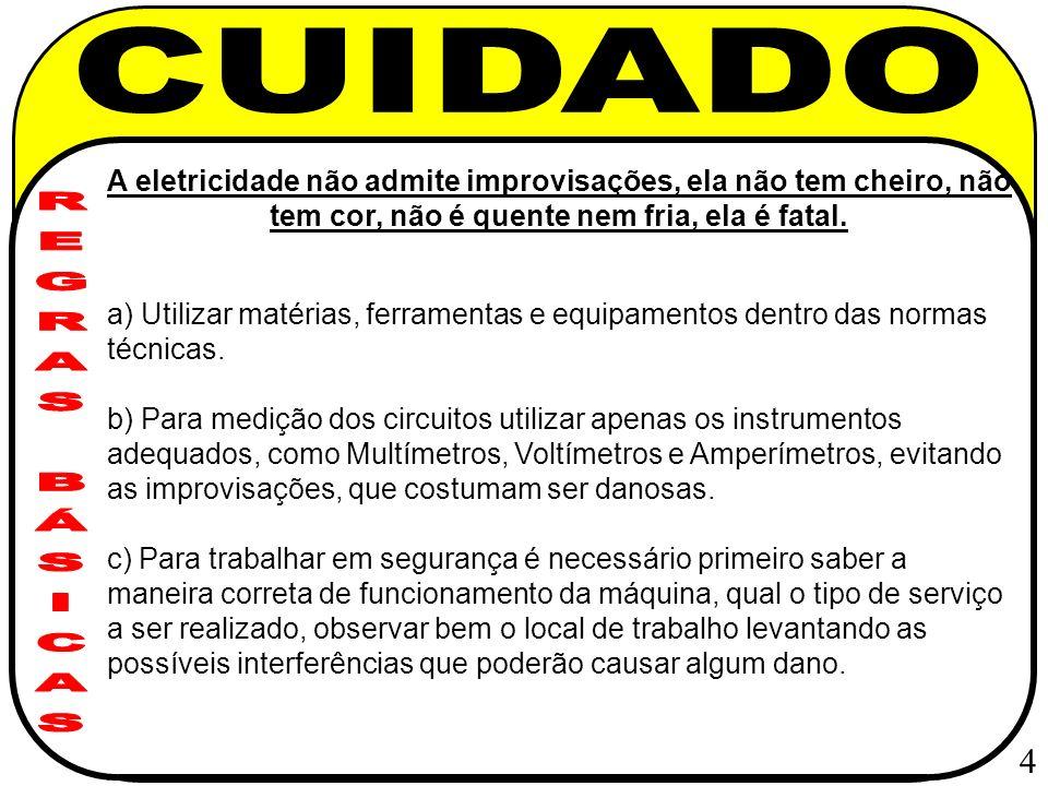 d) Trabalhar sempre com o circuito elétrico desligado, utilizar placas de sinalização indicando que o circuito ou a máquina estão em manutenção, evitar o uso de anéis, aliança, pulseiras, braceletes e correntes.