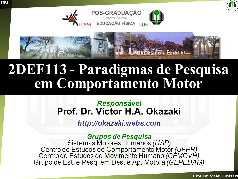 Prof. Dr. Victor Okazaki UEL 2DEF113 - Paradigmas de Pesquisa em Comportamento Motor Responsável Prof. Dr. Victor H.A. Okazaki http://okazaki.webs.com