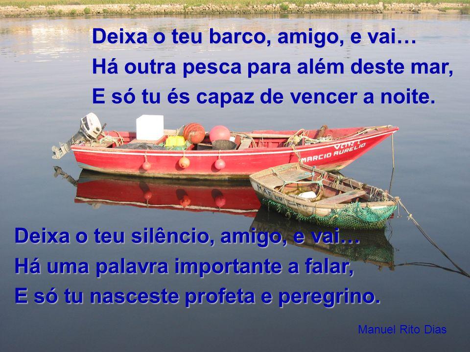 Deixa o teu barco, amigo, e vai… Há outra pesca para além deste mar, E só tu és capaz de vencer a noite. Deixa o teu silêncio, amigo, e vai… Há uma pa