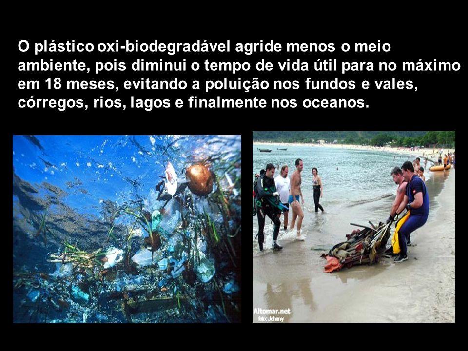 O plástico oxi-biodegradável agride menos o meio ambiente, pois diminui o tempo de vida útil para no máximo em 18 meses, evitando a poluição nos fundo