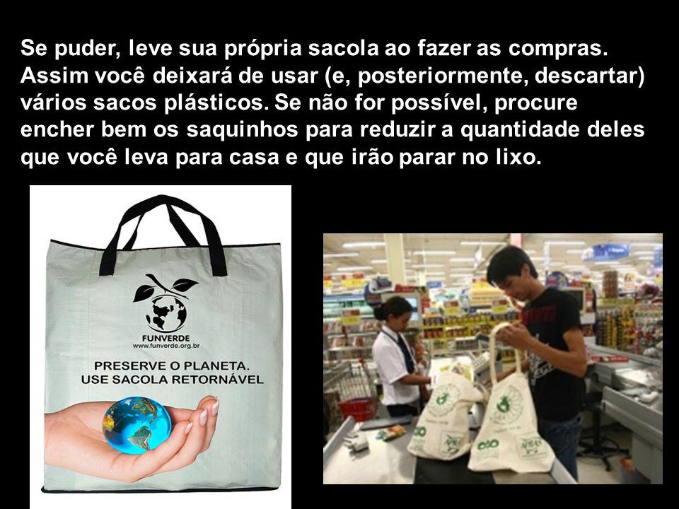 Se puder, leve sua própria sacola ao fazer as compras. Assim você deixará de usar (e, posteriormente, descartar) vários sacos plásticos. Se não for po