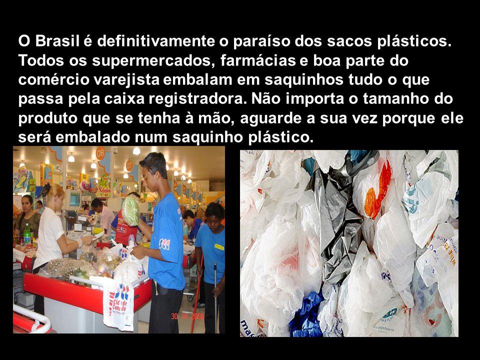 O Brasil é definitivamente o paraíso dos sacos plásticos. Todos os supermercados, farmácias e boa parte do comércio varejista embalam em saquinhos tud