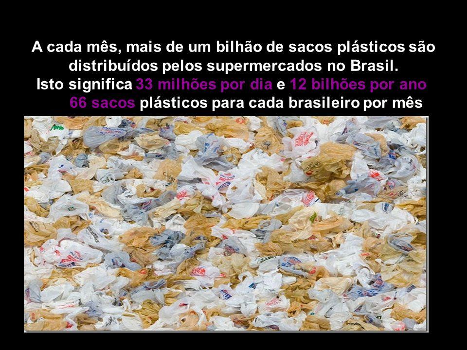 A cada mês, mais de um bilhão de sacos plásticos são distribuídos pelos supermercados no Brasil. Isto significa 33 milhões por dia e 12 bilhões por an