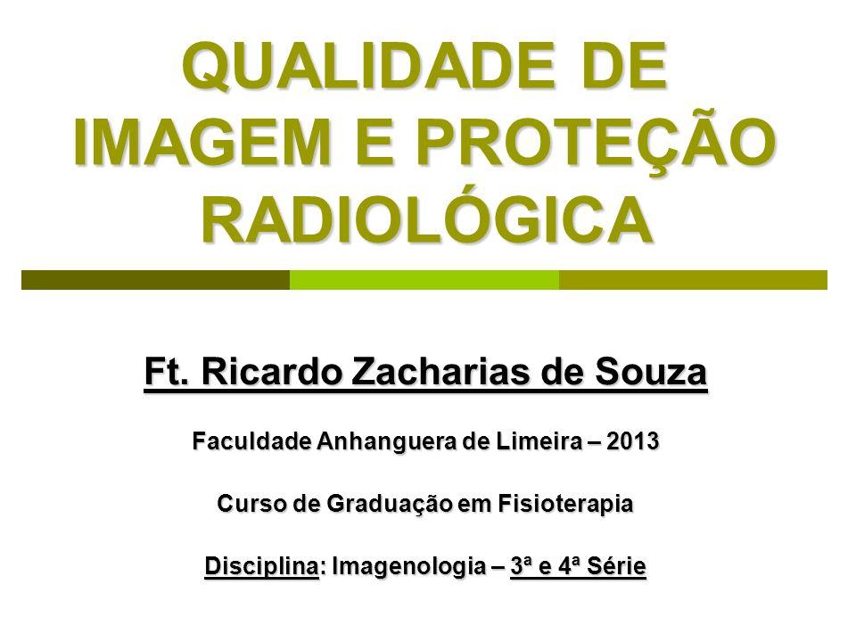 QUALIDADE DE IMAGEM E PROTEÇÃO RADIOLÓGICA Ft. Ricardo Zacharias de Souza Faculdade Anhanguera de Limeira – 2013 Curso de Graduação em Fisioterapia Di