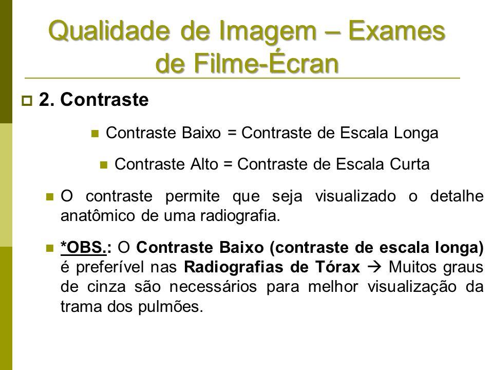 Qualidade de Imagem – Exames de Filme-Écran 2. Contraste Contraste Baixo = Contraste de Escala Longa Contraste Alto = Contraste de Escala Curta O cont