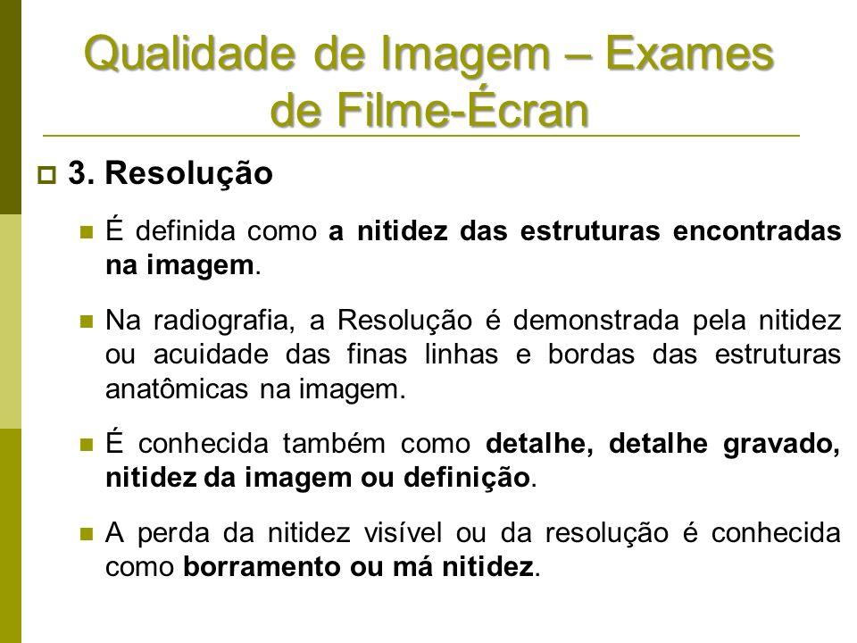 Qualidade de Imagem – Exames de Filme-Écran 3. Resolução É definida como a nitidez das estruturas encontradas na imagem. Na radiografia, a Resolução é