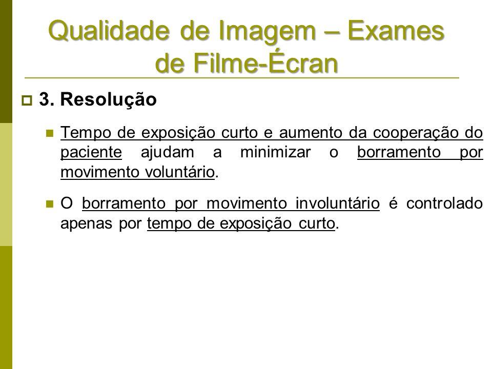 Qualidade de Imagem – Exames de Filme-Écran 3. Resolução Tempo de exposição curto e aumento da cooperação do paciente ajudam a minimizar o borramento