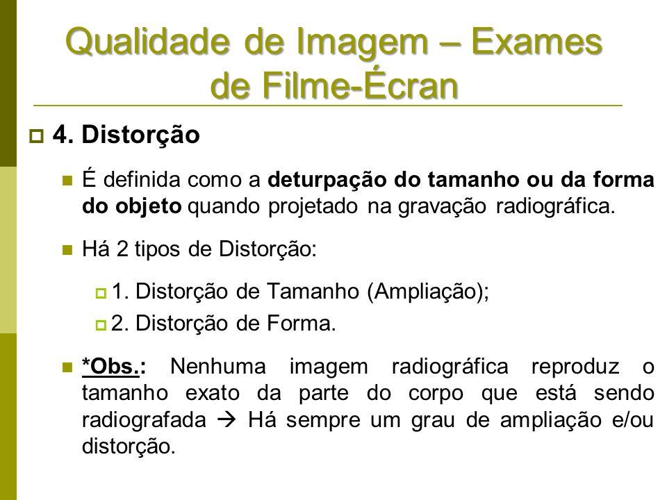 Qualidade de Imagem – Exames de Filme-Écran 4. Distorção É definida como a deturpação do tamanho ou da forma do objeto quando projetado na gravação ra