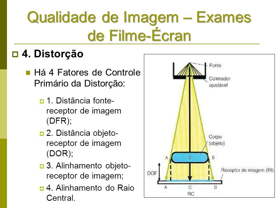 Qualidade de Imagem – Exames de Filme-Écran 4. Distorção Há 4 Fatores de Controle Primário da Distorção: 1. Distância fonte- receptor de imagem (DFR);