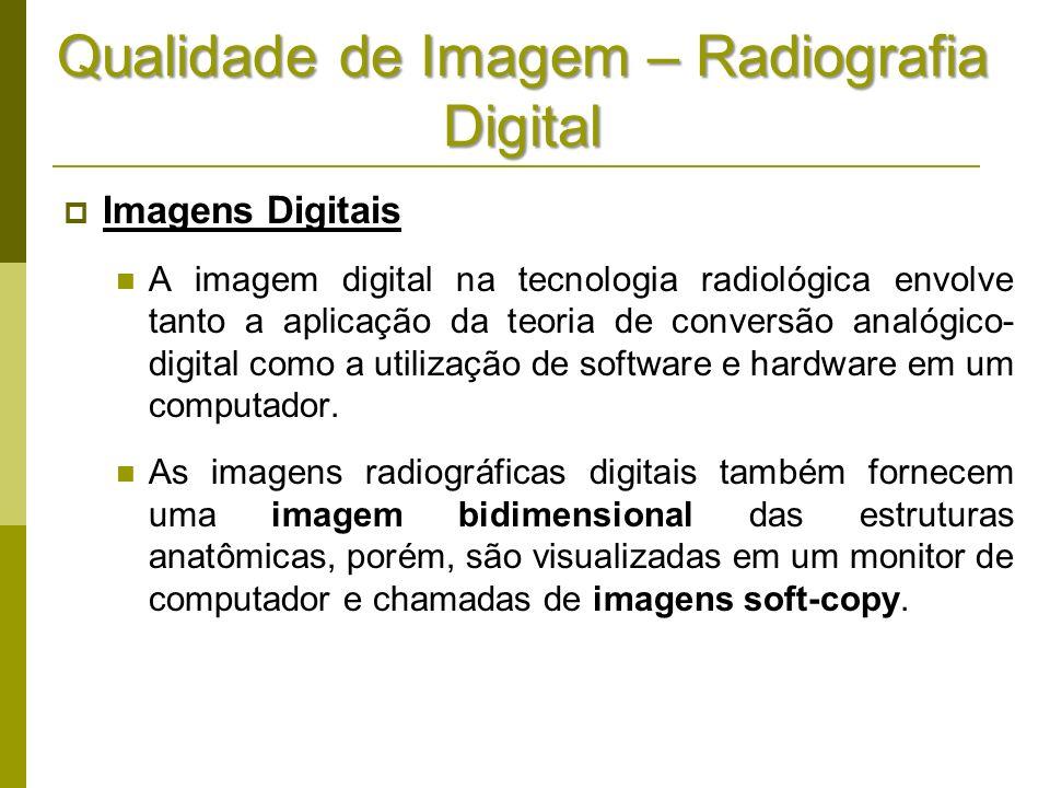 Qualidade de Imagem – Radiografia Digital Imagens Digitais A imagem digital na tecnologia radiológica envolve tanto a aplicação da teoria de conversão