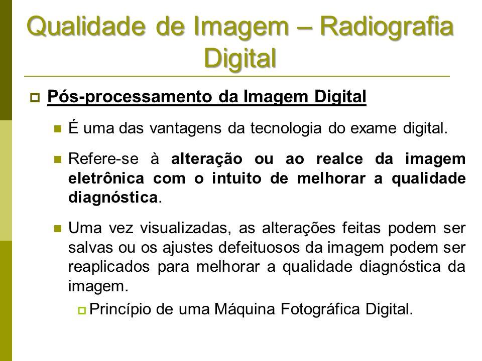 Qualidade de Imagem – Radiografia Digital Pós-processamento da Imagem Digital É uma das vantagens da tecnologia do exame digital. Refere-se à alteraçã