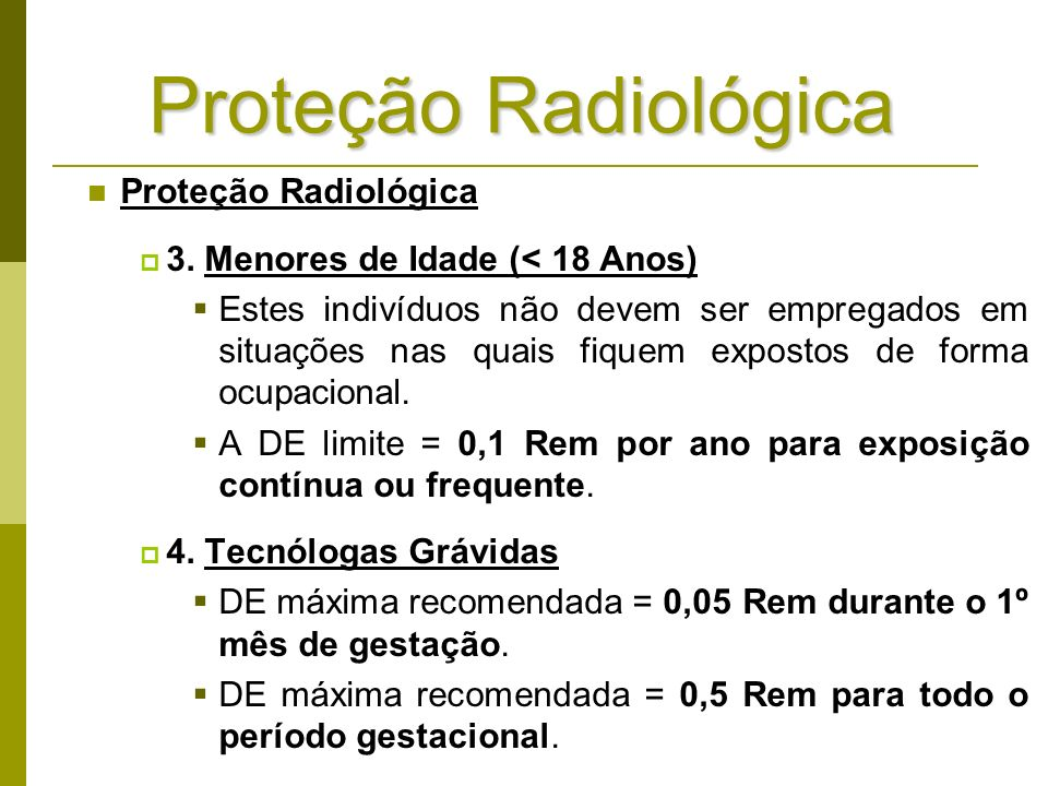 Proteção Radiológica 3. Menores de Idade (< 18 Anos) Estes indivíduos não devem ser empregados em situações nas quais fiquem expostos de forma ocupaci