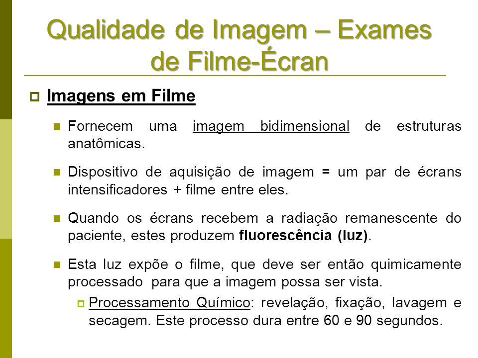 Qualidade de Imagem – Exames de Filme-Écran Imagens em Filme Fornecem uma imagem bidimensional de estruturas anatômicas. Dispositivo de aquisição de i
