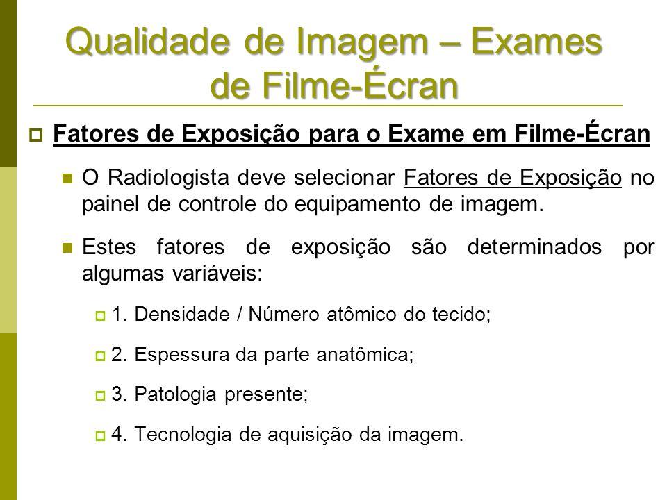 Qualidade de Imagem – Exames de Filme-Écran Fatores de Exposição para o Exame em Filme-Écran O Radiologista deve selecionar Fatores de Exposição no pa