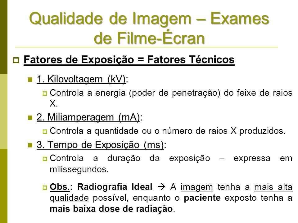 Qualidade de Imagem – Exames de Filme-Écran Fatores de Exposição = Fatores Técnicos 1. Kilovoltagem (kV): Controla a energia (poder de penetração) do