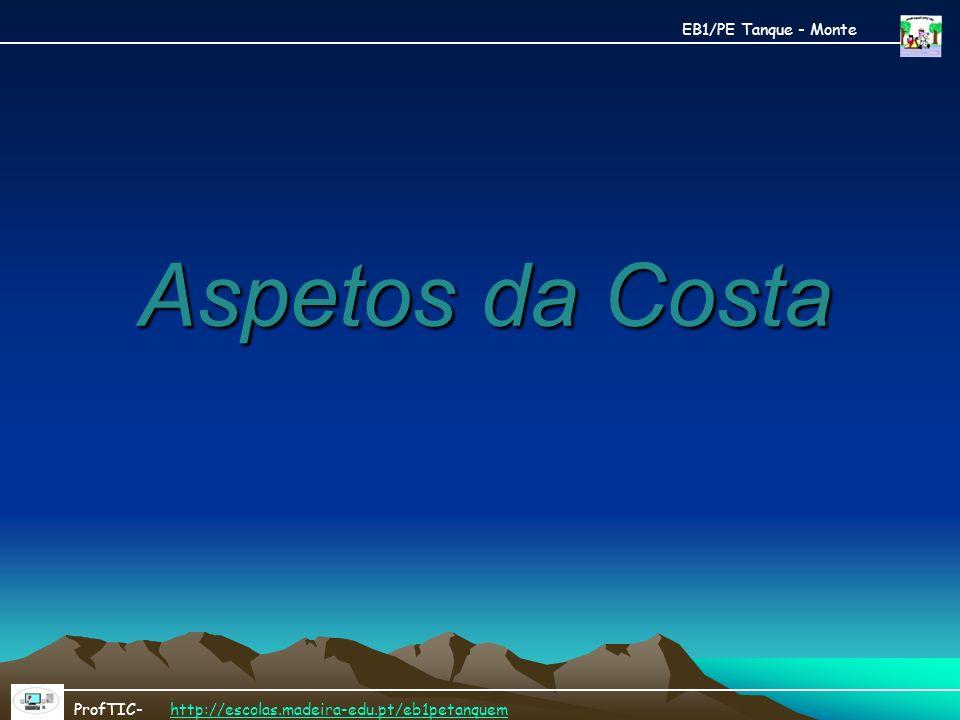 Aspetos da Costa ProfTIC- http://escolas.madeira-edu.pt/eb1petanquemhttp://escolas.madeira-edu.pt/eb1petanquem EB1/PE Tanque - Monte