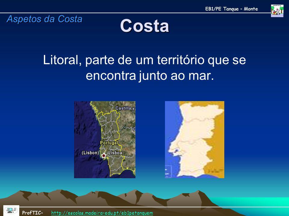 Costa Litoral, parte de um território que se encontra junto ao mar. EB1/PE Tanque - Monte ProfTIC- http://escolas.madeira-edu.pt/eb1petanquemhttp://es