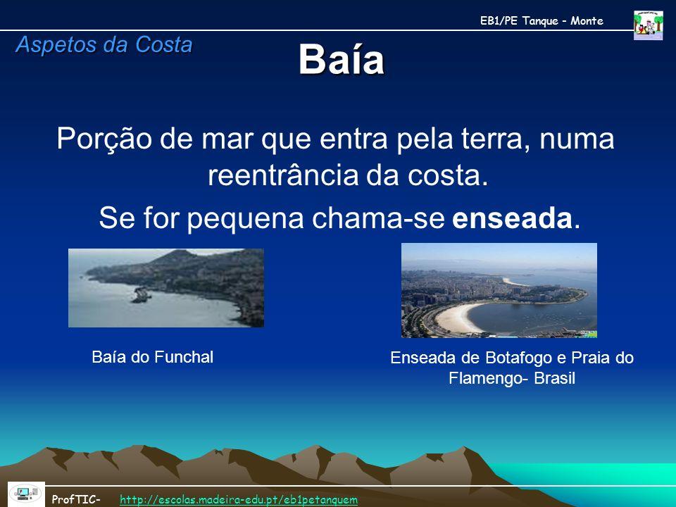 Baía Porção de mar que entra pela terra, numa reentrância da costa. Se for pequena chama-se enseada. Baía do Funchal Enseada de Botafogo e Praia do Fl