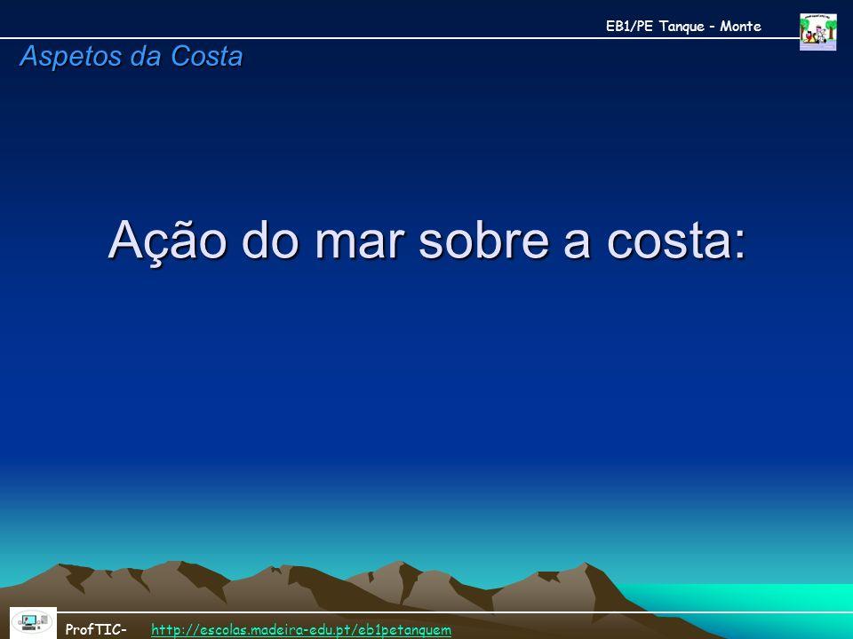 Ação do mar sobre a costa: Ação do mar sobre a costa: EB1/PE Tanque - Monte ProfTIC- http://escolas.madeira-edu.pt/eb1petanquemhttp://escolas.madeira-