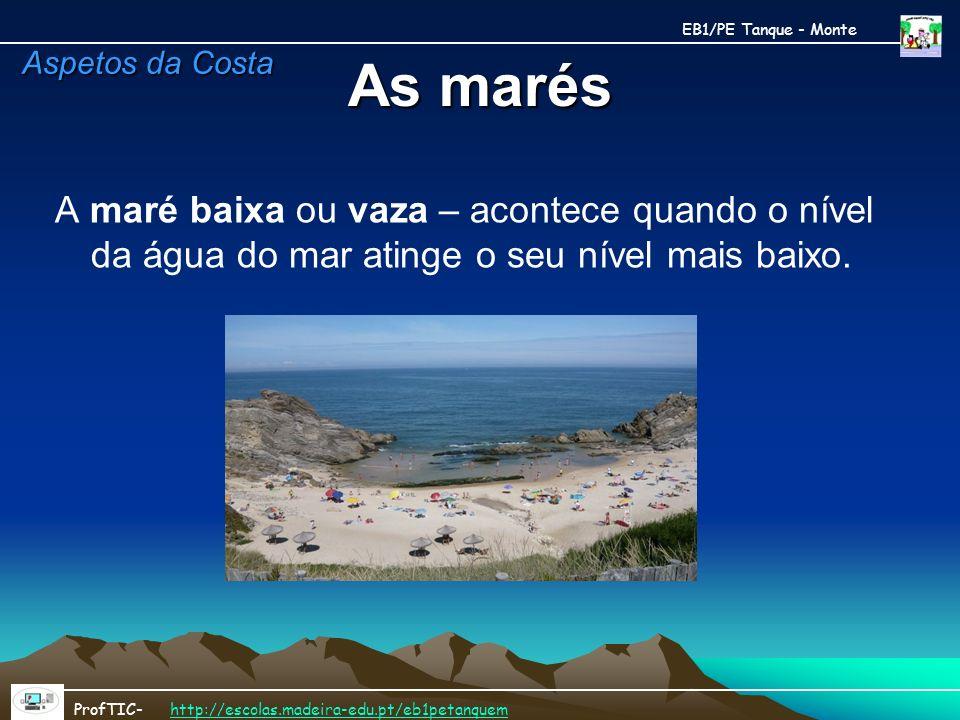 As marés A maré baixa ou vaza – acontece quando o nível da água do mar atinge o seu nível mais baixo. EB1/PE Tanque - Monte ProfTIC- http://escolas.ma