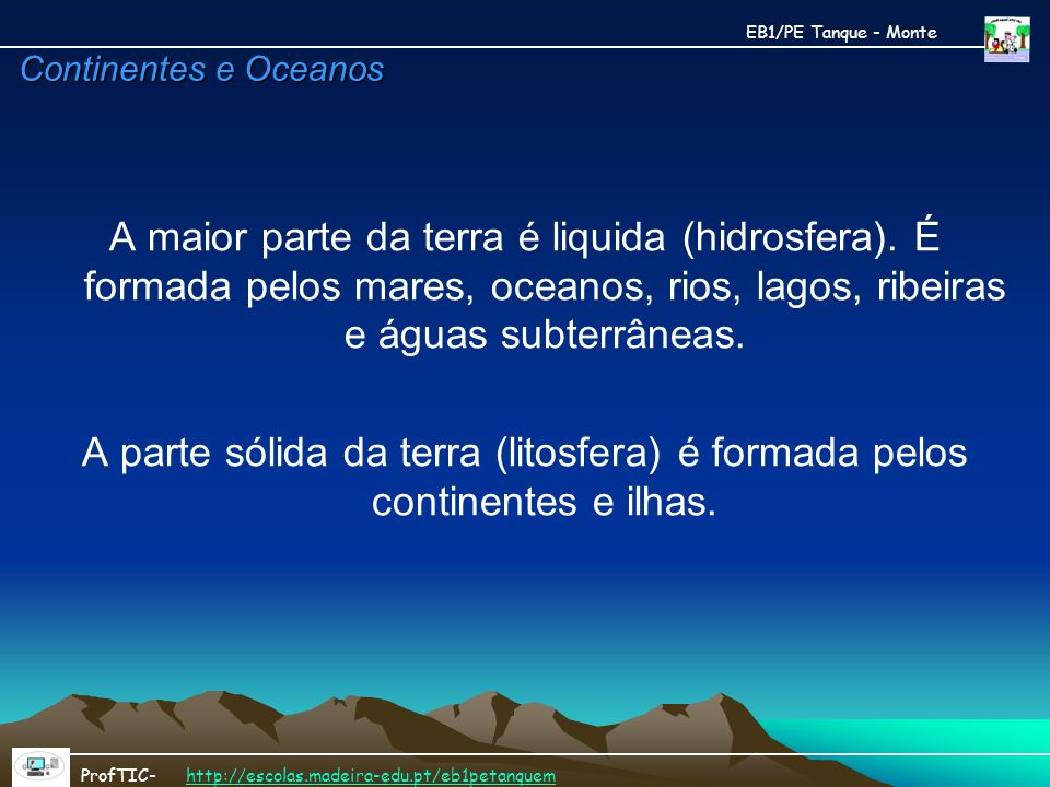 Continentes e Oceanos A maior parte da terra é liquida (hidrosfera). É formada pelos mares, oceanos, rios, lagos, ribeiras e águas subterrâneas. A par