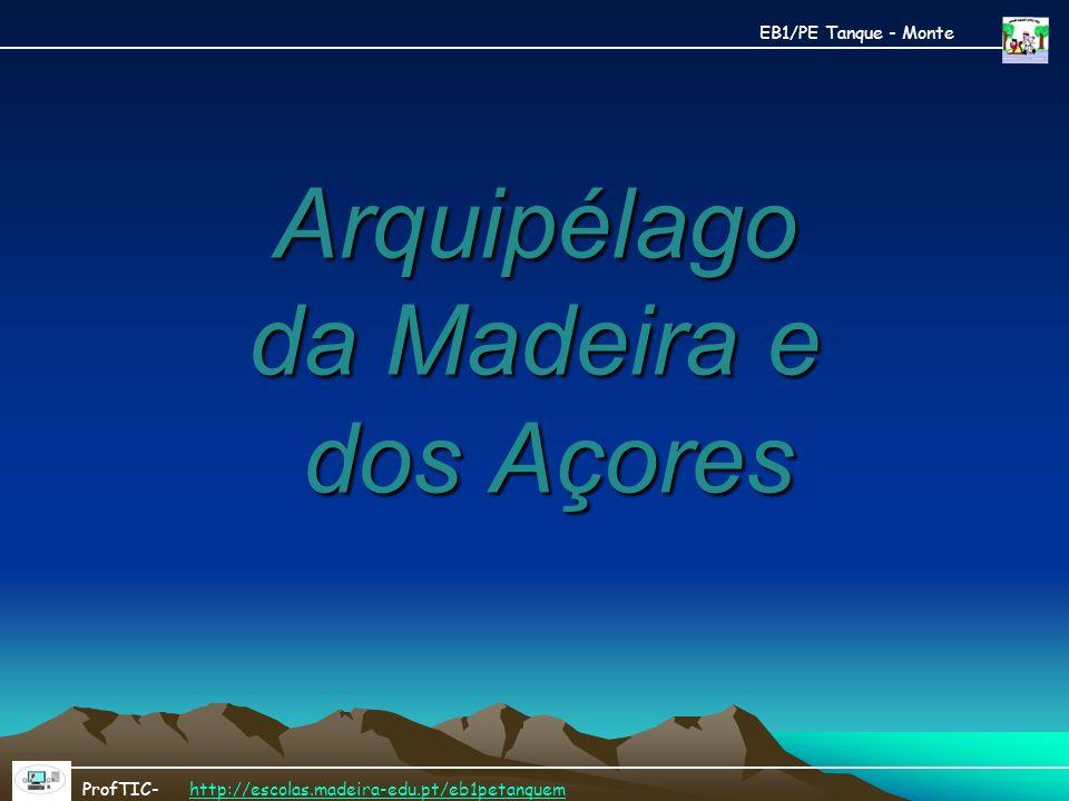 Arquipélago da Madeira e dos Açores ProfTIC- http://escolas.madeira-edu.pt/eb1petanquemhttp://escolas.madeira-edu.pt/eb1petanquem EB1/PE Tanque - Mont