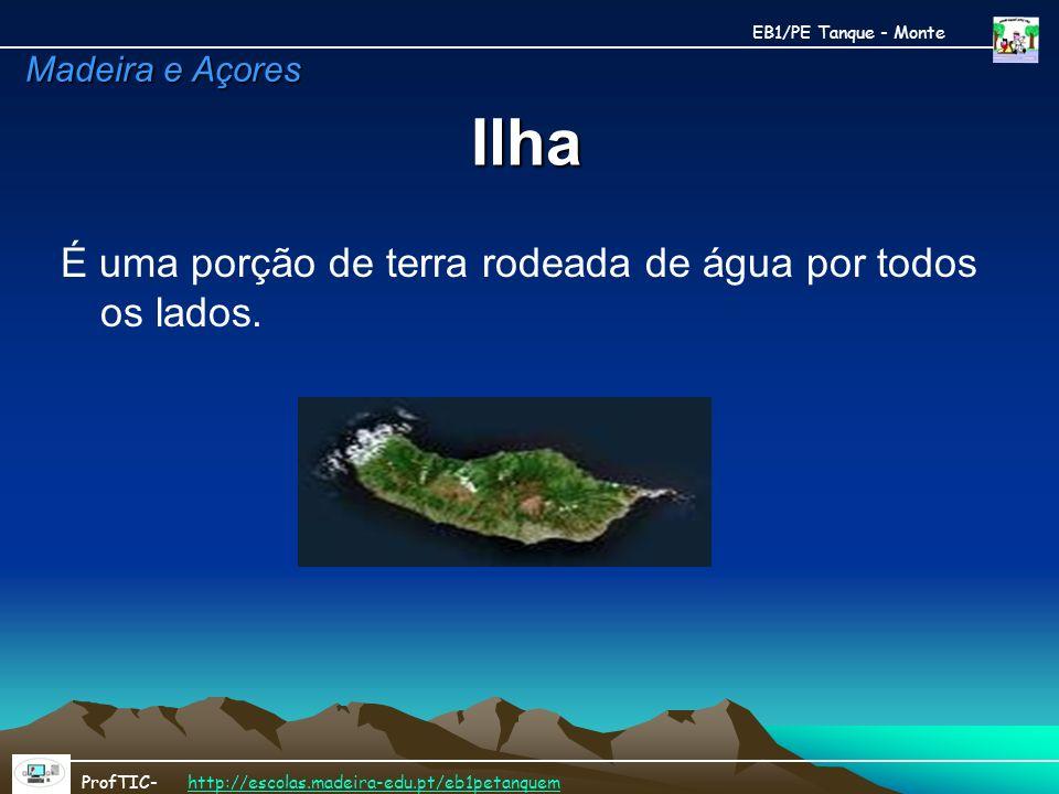 Ilha É uma porção de terra rodeada de água por todos os lados. EB1/PE Tanque - Monte ProfTIC- http://escolas.madeira-edu.pt/eb1petanquemhttp://escolas
