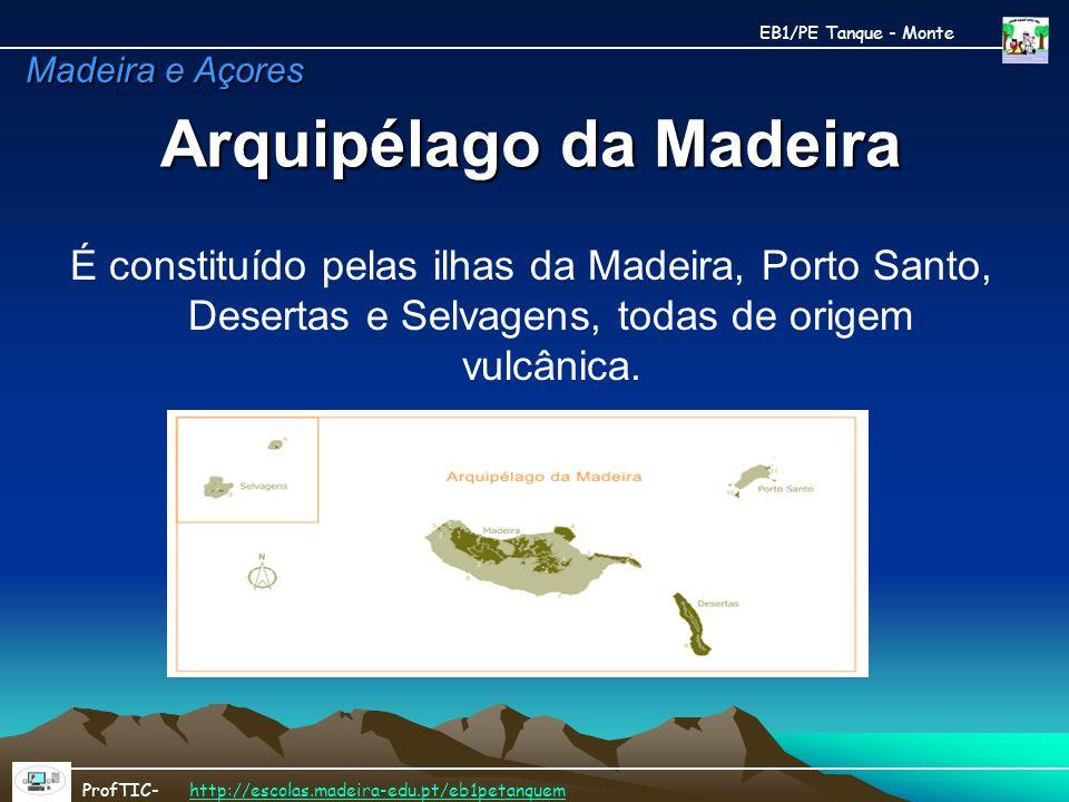 Arquipélago da Madeira É constituído pelas ilhas da Madeira, Porto Santo, Desertas e Selvagens, todas de origem vulcânica. EB1/PE Tanque - Monte ProfT