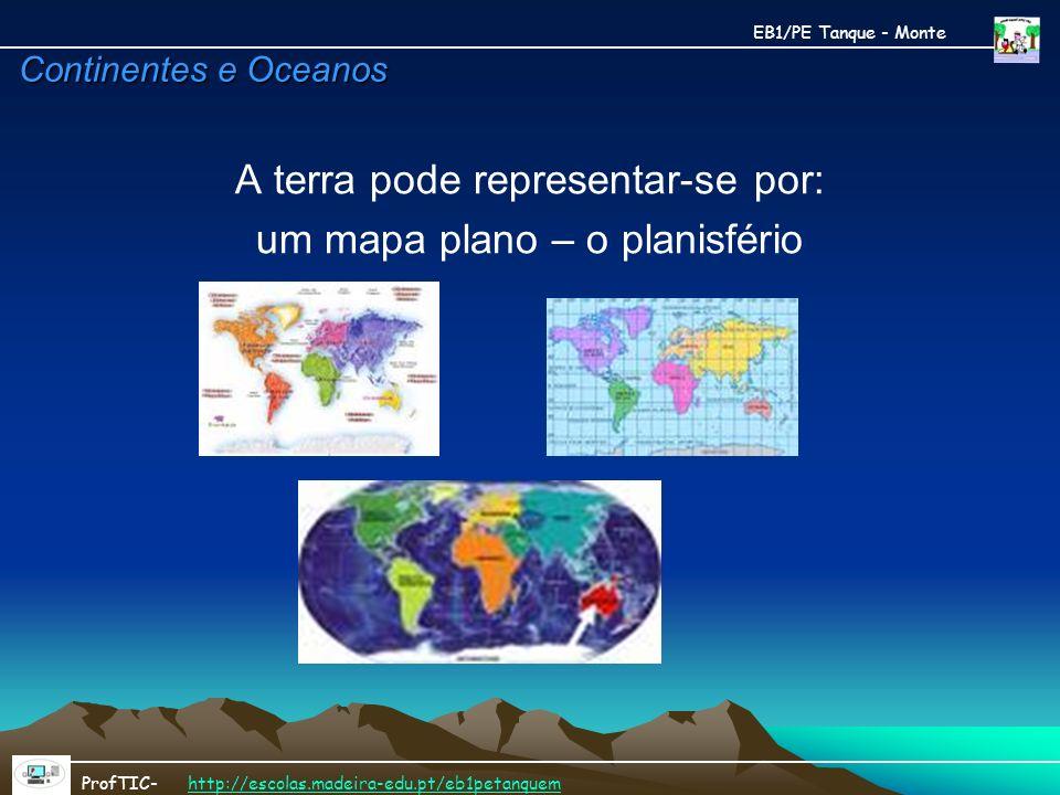 Continentes e Oceanos A terra pode representar-se por: um mapa plano – o planisfério EB1/PE Tanque - Monte ProfTIC- http://escolas.madeira-edu.pt/eb1p