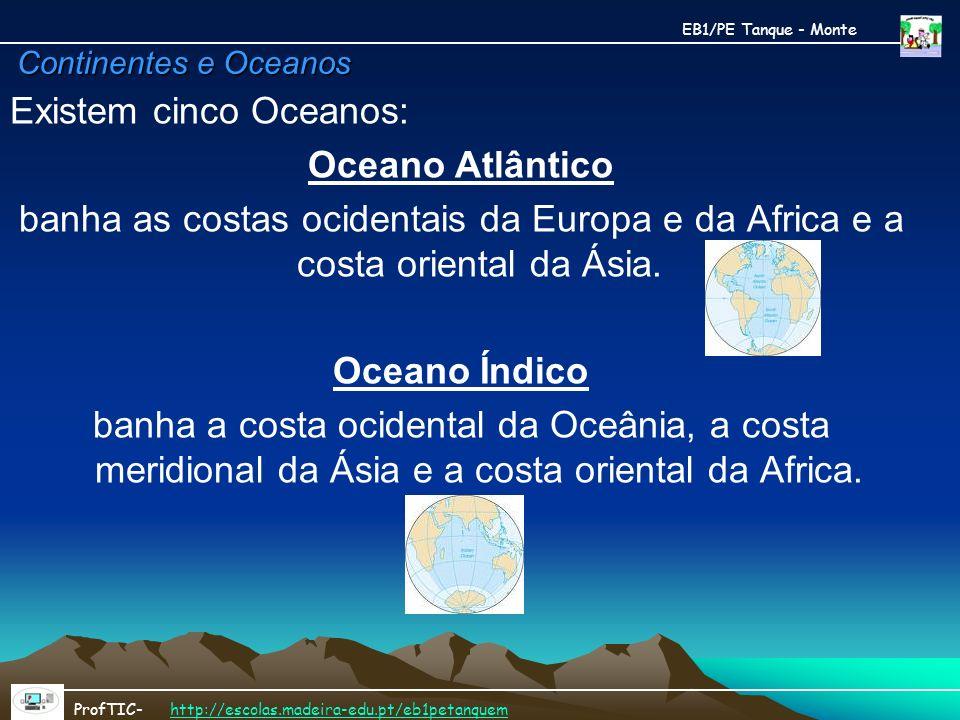Continentes e Oceanos Existem cinco Oceanos: Oceano Atlântico banha as costas ocidentais da Europa e da Africa e a costa oriental da Ásia. Oceano Índi