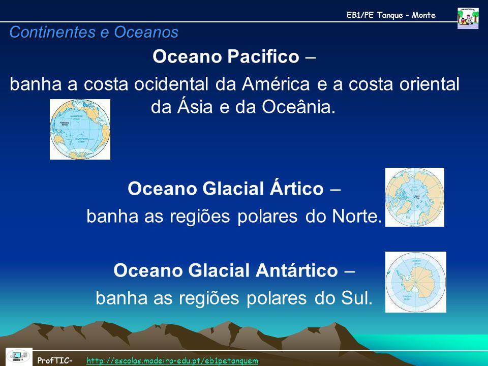 Continentes e Oceanos Oceano Pacifico – banha a costa ocidental da América e a costa oriental da Ásia e da Oceânia. Oceano Glacial Ártico – banha as r