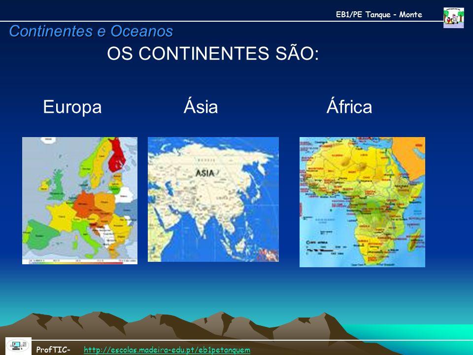 Continentes e Oceanos OS CONTINENTES SÃO: Europa Ásia África EB1/PE Tanque - Monte ProfTIC- http://escolas.madeira-edu.pt/eb1petanquemhttp://escolas.m