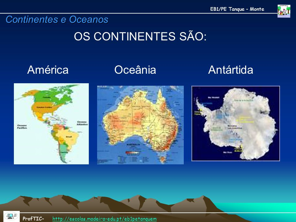 Continentes e Oceanos OS CONTINENTES SÃO: América Oceânia Antártida EB1/PE Tanque - Monte ProfTIC- http://escolas.madeira-edu.pt/eb1petanquemhttp://es
