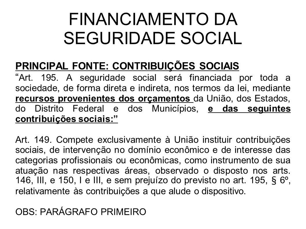 FINANCIAMENTO DA SEGURIDADE SOCIAL PRINCIPAL FONTE: CONTRIBUIÇÕES SOCIAIS Art. 195. A seguridade social será financiada por toda a sociedade, de forma