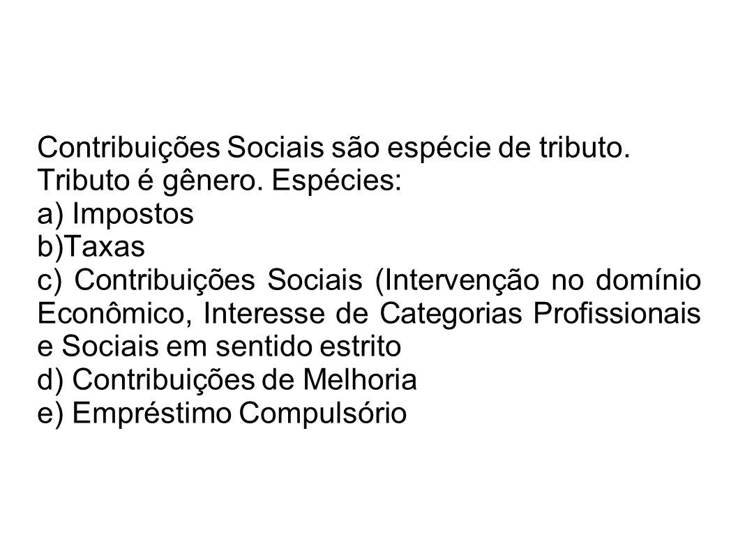 Contribuições Sociais são espécie de tributo. Tributo é gênero. Espécies: a) Impostos b)Taxas c) Contribuições Sociais (Intervenção no domínio Econômi