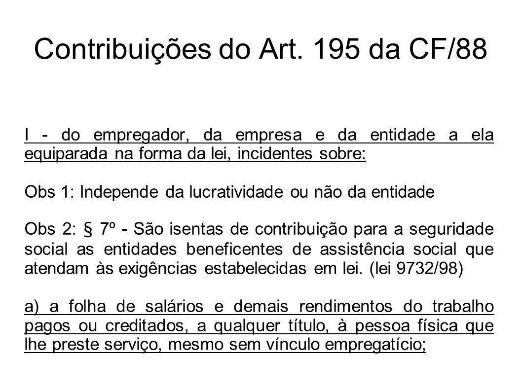 Contribuições do Art. 195 da CF/88 I - do empregador, da empresa e da entidade a ela equiparada na forma da lei, incidentes sobre: Obs 1: Independe da