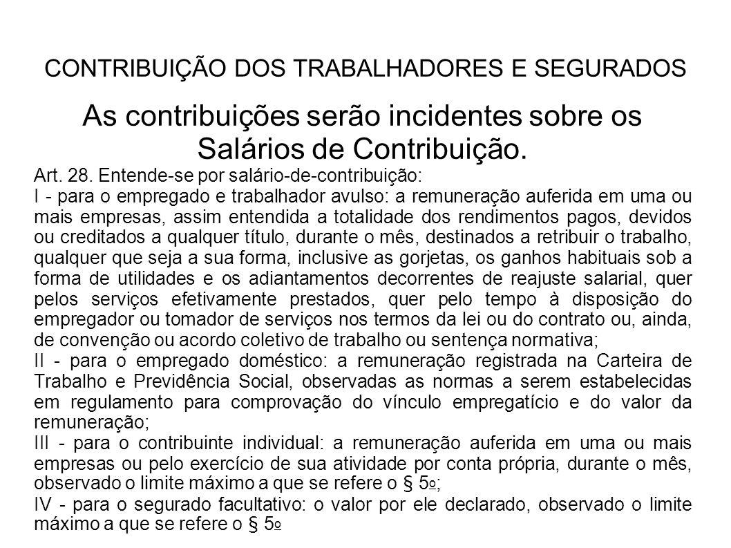 CONTRIBUIÇÃO DOS TRABALHADORES E SEGURADOS As contribuições serão incidentes sobre os Salários de Contribuição. Art. 28. Entende-se por salário-de-con