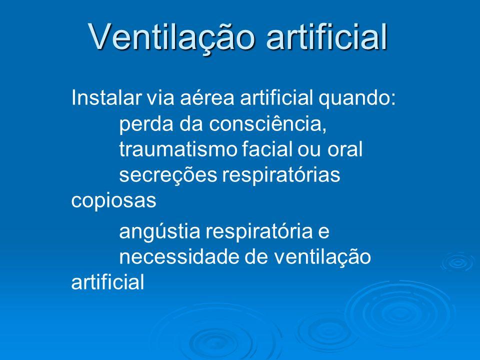 Ventilação artificial Instalar via aérea artificial quando: perda da consciência, traumatismo facial ou oral secreções respiratórias copiosas angústia