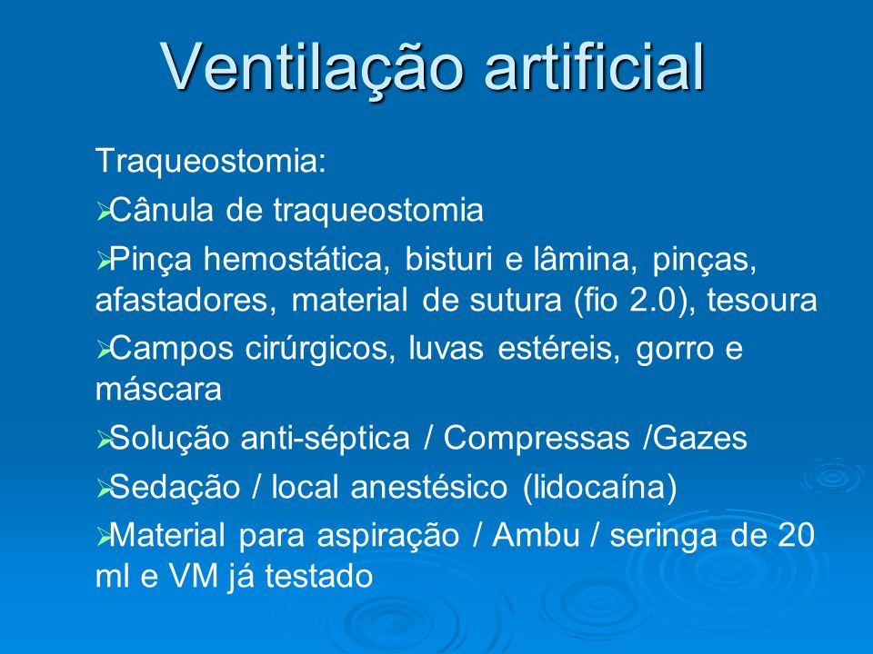 Ventilação artificial Traqueostomia: Cânula de traqueostomia Pinça hemostática, bisturi e lâmina, pinças, afastadores, material de sutura (fio 2.0), t