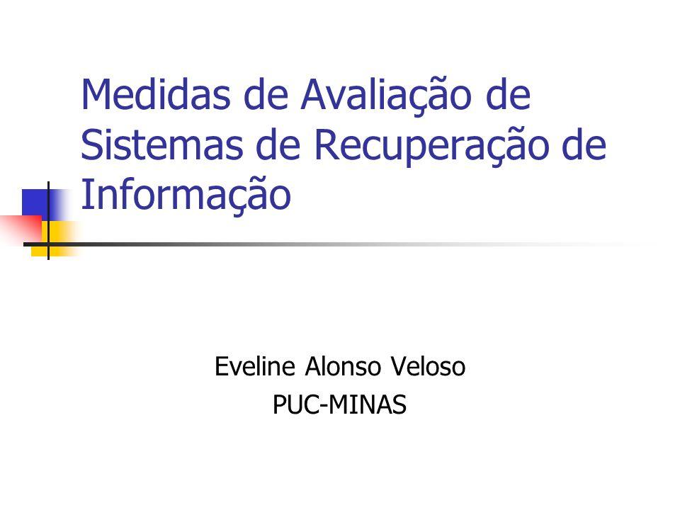 Medidas de Avaliação de Sistemas de Recuperação de Informação Eveline Alonso Veloso PUC-MINAS