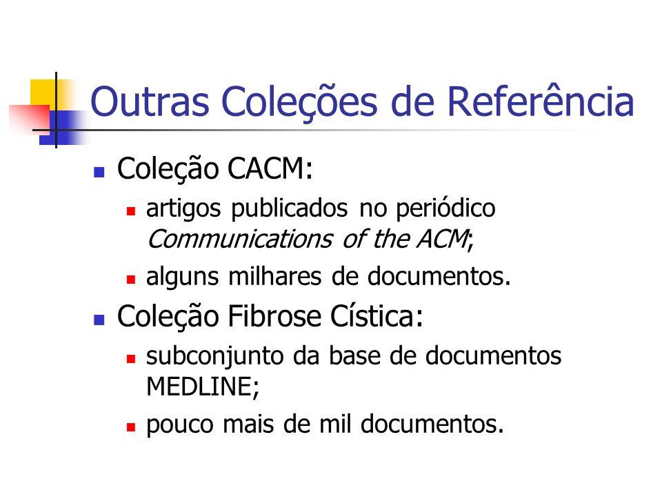 Outras Coleções de Referência Coleção CACM: artigos publicados no periódico Communications of the ACM; alguns milhares de documentos. Coleção Fibrose