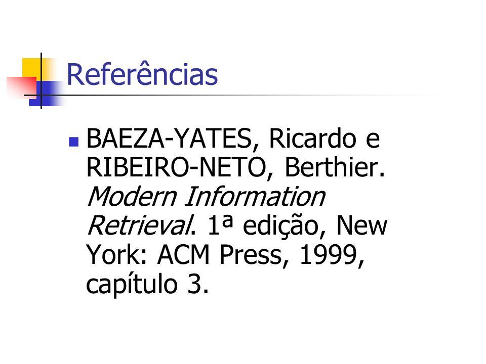 Referências BAEZA-YATES, Ricardo e RIBEIRO-NETO, Berthier. Modern Information Retrieval. 1ª edição, New York: ACM Press, 1999, capítulo 3.
