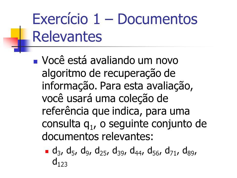 Exercício 1 – Documentos Relevantes Você está avaliando um novo algoritmo de recuperação de informação. Para esta avaliação, você usará uma coleção de