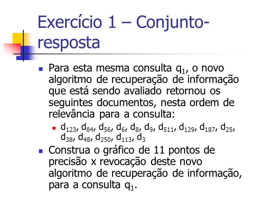 Exercício 1 – Conjunto- resposta Para esta mesma consulta q 1, o novo algoritmo de recuperação de informação que está sendo avaliado retornou os segui