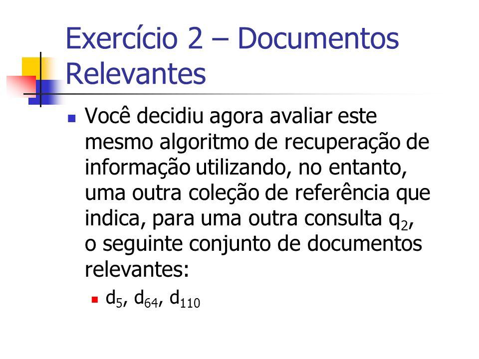 Exercício 2 – Documentos Relevantes Você decidiu agora avaliar este mesmo algoritmo de recuperação de informação utilizando, no entanto, uma outra col