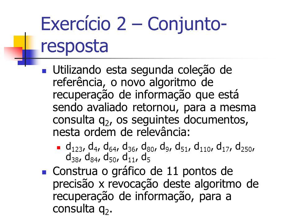 Exercício 2 – Conjunto- resposta Utilizando esta segunda coleção de referência, o novo algoritmo de recuperação de informação que está sendo avaliado