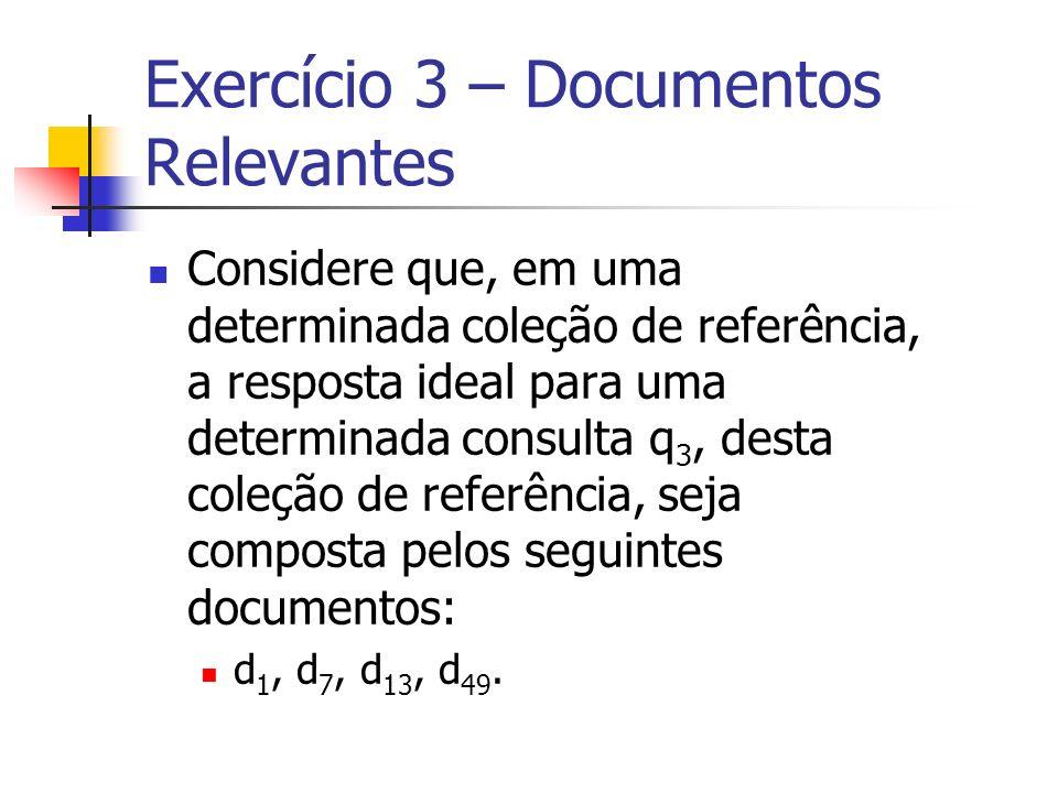 Exercício 3 – Documentos Relevantes Considere que, em uma determinada coleção de referência, a resposta ideal para uma determinada consulta q 3, desta