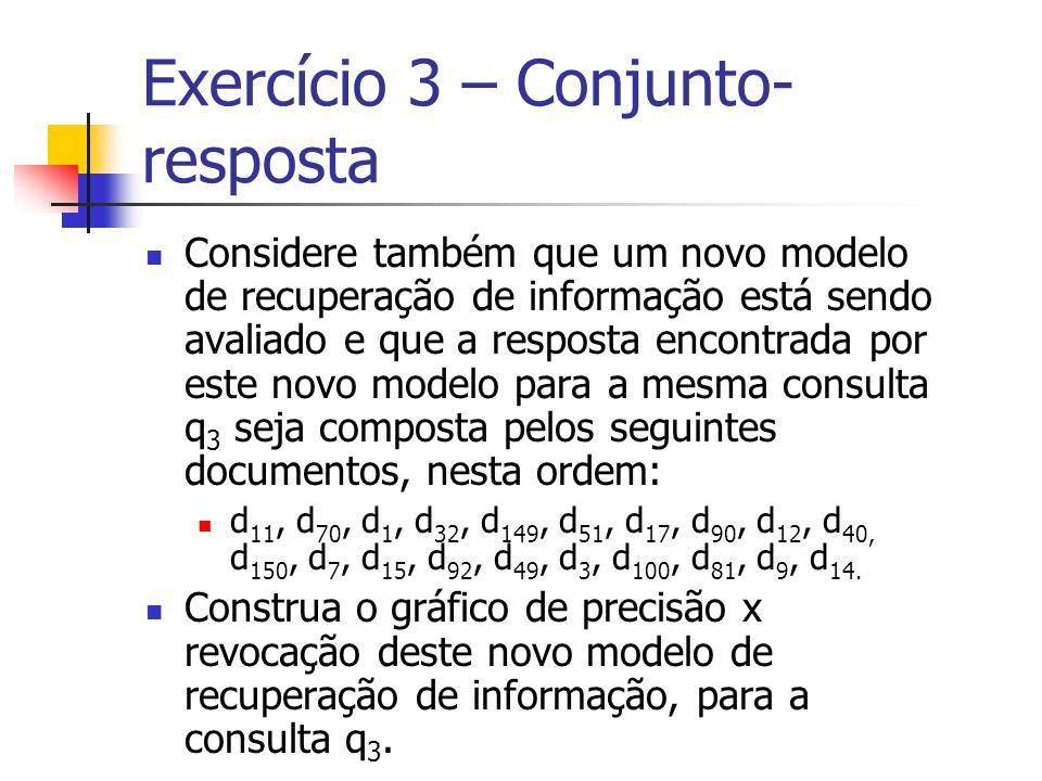 Exercício 3 – Conjunto- resposta Considere também que um novo modelo de recuperação de informação está sendo avaliado e que a resposta encontrada por