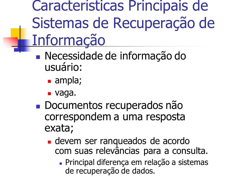 Características Principais de Sistemas de Recuperação de Informação Necessidade de informação do usuário: ampla; vaga. Documentos recuperados não corr