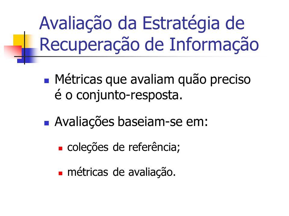 Avaliação da Estratégia de Recuperação de Informação Métricas que avaliam quão preciso é o conjunto-resposta. Avaliações baseiam-se em: coleções de re